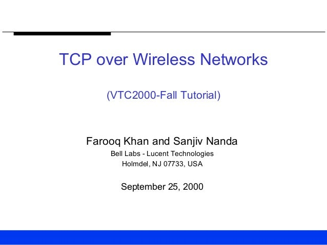 TCP over Wireless Networks (VTC2000-Fall Tutorial) Farooq Khan and Sanjiv Nanda Bell Labs - Lucent Technologies Holmdel, N...
