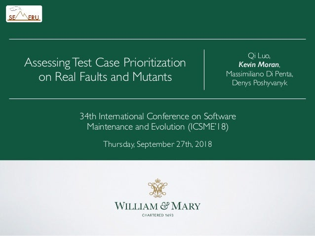 Qi Luo, Kevin Moran, Massimiliano Di Penta, Denys Poshyvanyk AssessingTest Case Prioritization on Real Faults and Mutants ...