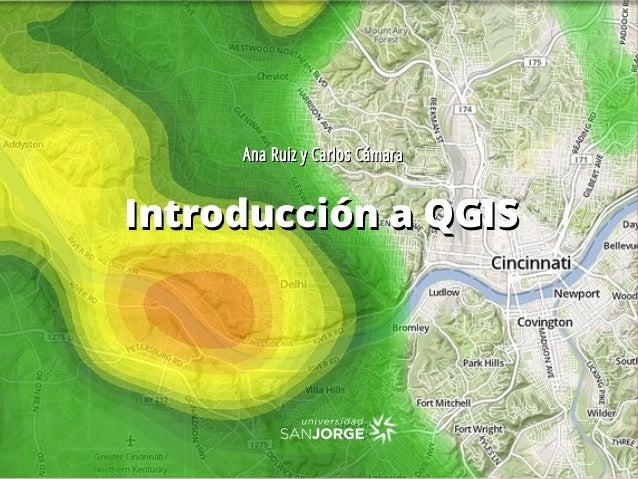 Introducción a QGISIntroducción a QGIS Ana Ruiz y Carlos CámaraAna Ruiz y Carlos Cámara