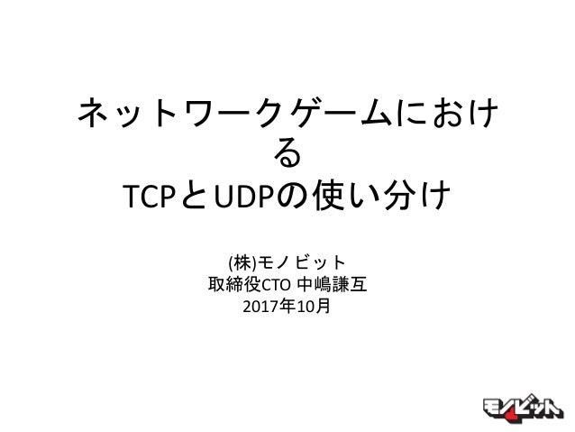 ネットワークゲームにおけ る TCPとUDPの使い分け (株)モノビット 取締役CTO 中嶋謙互 2017年10月
