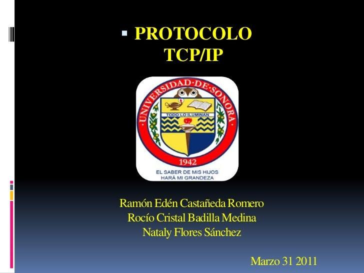 <ul><li>PROTOCOLO TCP/IP</li></ul>Ramón Edén Castañeda RomeroRocío Cristal Badilla MedinaNataly Flores Sánchez            ...