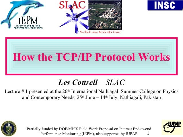 How the TCP/IP Protocol Works                            Les Cottrell – SLACLecture # 1 presented at the 26th Internationa...