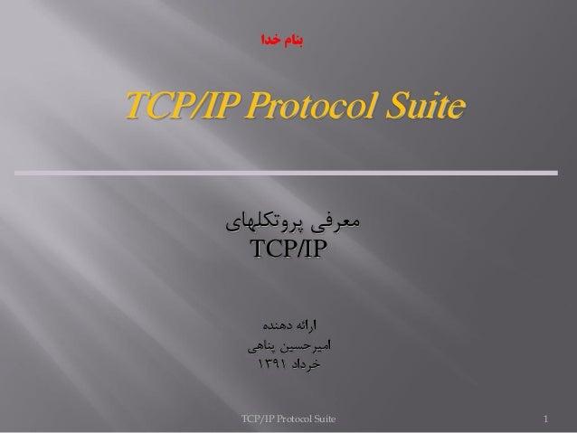 TCP/IP Protocol Suite 1 TCP/IP Protocol Suite پروتكلهاي معرفي TCP/IP دهنده ارائه پناهي اميرحسين خرداد1391 خ...
