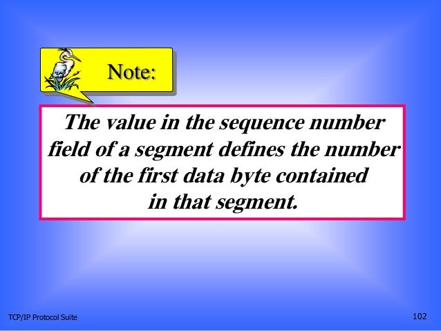 TCP/IP Protocol Suite 102 The value in the sequence number field of a segment defines the number of the first data byte co...