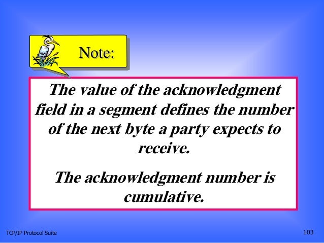 TCP/IP Protocol Suite 103 The value of the acknowledgment field in a segment defines the number of the next byte a party e...