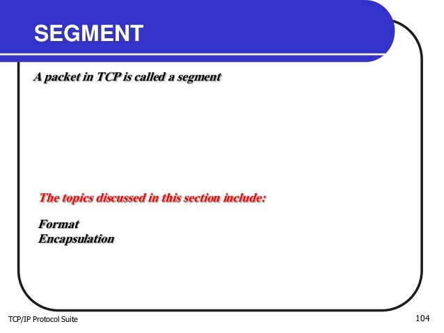 TCP/IP Protocol Suite 104 SEGMENT A packet in TCP is called a segment The topics discussed in this section include: Format...