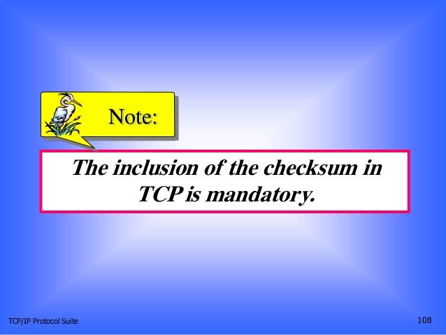 TCP/IP Protocol Suite 108 The inclusion of the checksum in TCP is mandatory. Note: