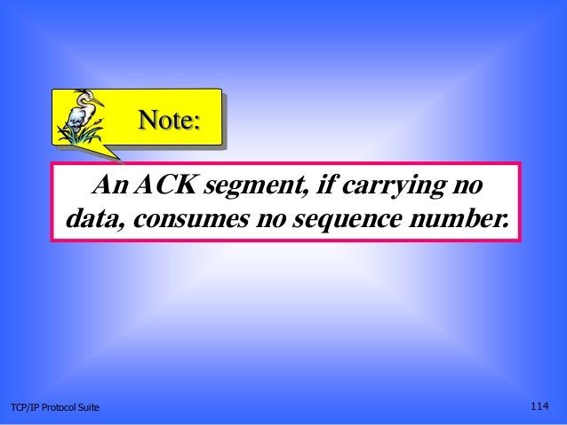 TCP/IP Protocol Suite 114 An ACK segment, if carrying no data, consumes no sequence number. Note: