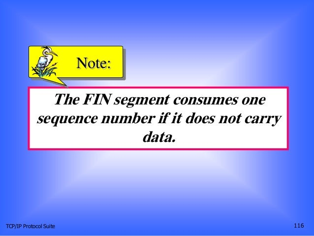 TCP/IP Protocol Suite 116 The FIN segment consumes one sequence number if it does not carry data. Note: