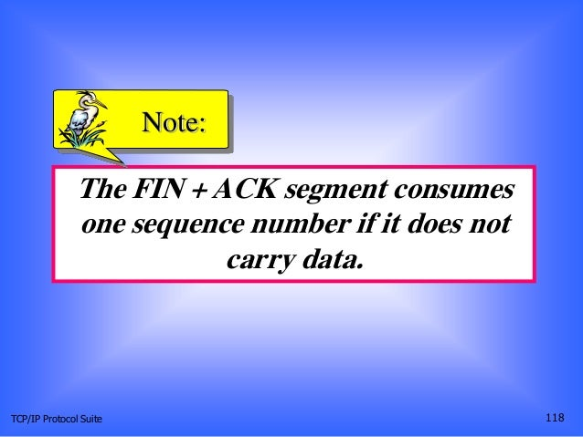 TCP/IP Protocol Suite 118 The FIN + ACK segment consumes one sequence number if it does not carry data. Note: