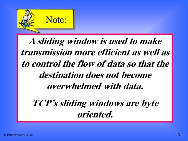 TCP/IP Protocol Suite 131 A sliding window is used to make transmission more efficient as well as to control the flow of d...