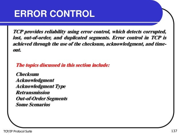 TCP/IP Protocol Suite 137 ERROR CONTROL TCP provides reliability using error control, which detects corrupted, lost, out-o...