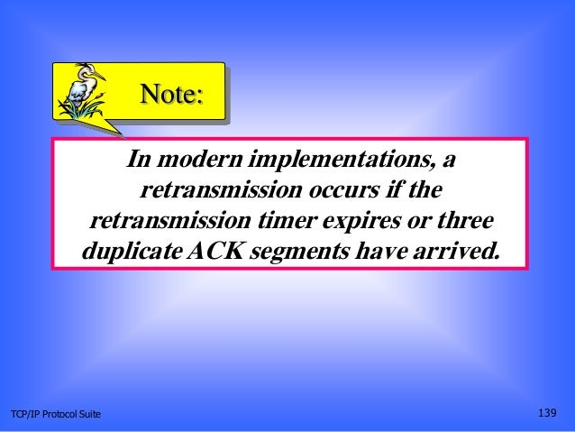 TCP/IP Protocol Suite 139 In modern implementations, a retransmission occurs if the retransmission timer expires or three ...
