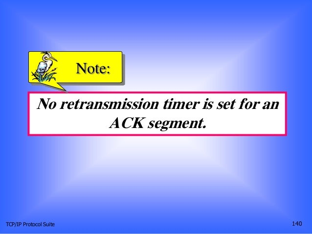 TCP/IP Protocol Suite 140 No retransmission timer is set for an ACK segment. Note: