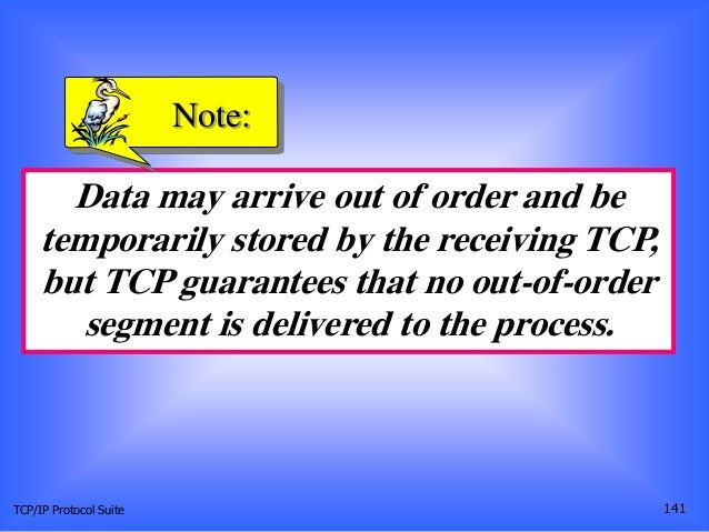 TCP/IP Protocol Suite 141 Data may arrive out of order and be temporarily stored by the receiving TCP, but TCP guarantees ...