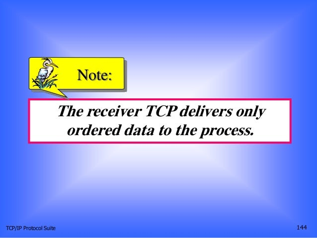TCP/IP Protocol Suite 144 The receiver TCP delivers only ordered data to the process. Note: