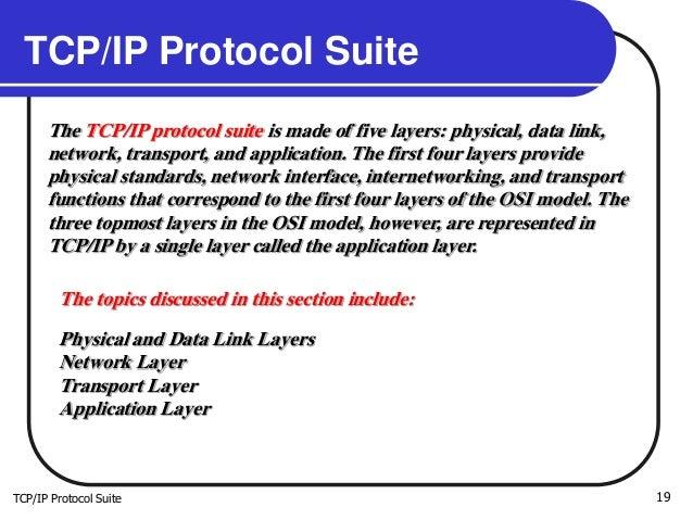 TCP/IP Protocol Suite 19 TCP/IP Protocol Suite The TCP/IP protocol suite is made of five layers: physical, data link, netw...