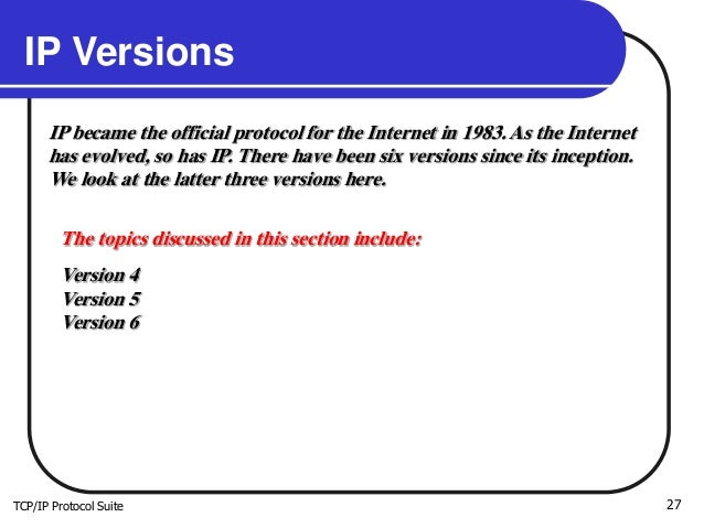 TCP/IP Protocol Suite 27 IP Versions IP became the official protocol for the Internet in 1983. As the Internet has evolved...