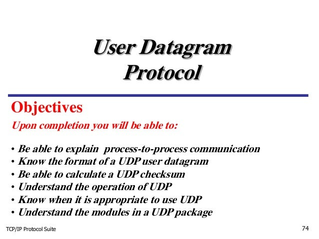 TCP/IP Protocol Suite 74 Upon completion you will be able to: User Datagram Protocol • Be able to explain process-to-proce...