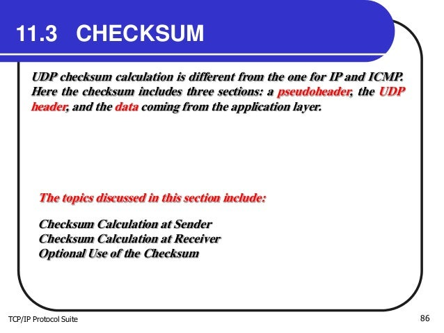TCP/IP Protocol Suite 86 11.3 CHECKSUM UDP checksum calculation is different from the one for IP and ICMP. Here the checks...