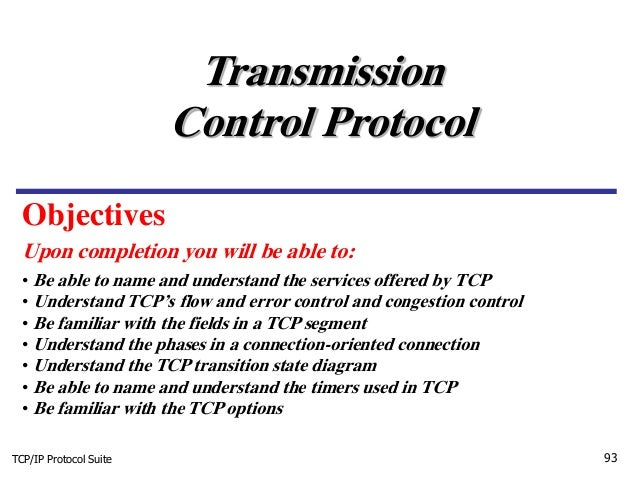 TCP/IP Protocol Suite 93 Upon completion you will be able to: Transmission Control Protocol • Be able to name and understa...