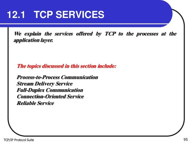 TCP/IP Protocol Suite 95 12.1 TCP SERVICES We explain the services offered by TCP to the processes at the application laye...