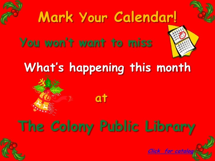 Mark Your Calendar!<br />You won't want to miss<br />What's happening this month<br />at<br />The Colony Public Library<br...