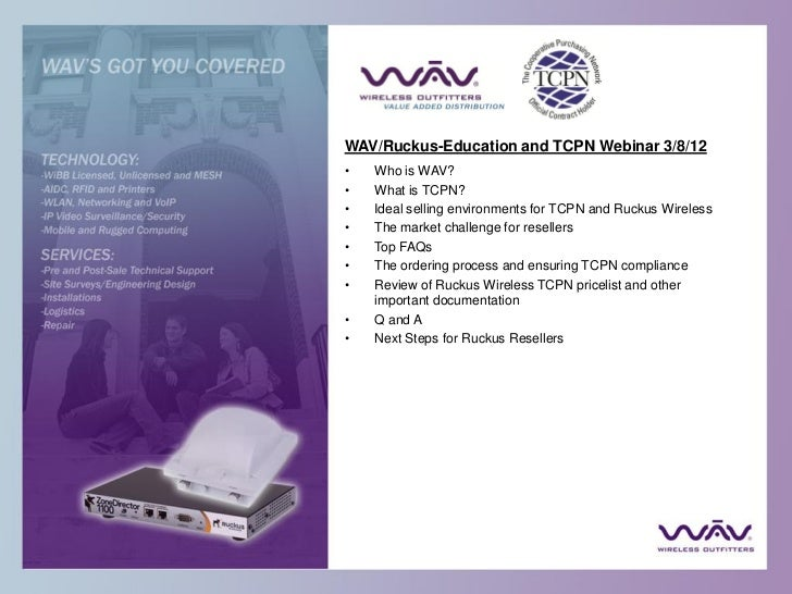 WAV/Ruckus-Education and TCPN Webinar 3/8/12•   Who is WAV?•   What is TCPN?•   Ideal selling environments for TCPN and Ru...