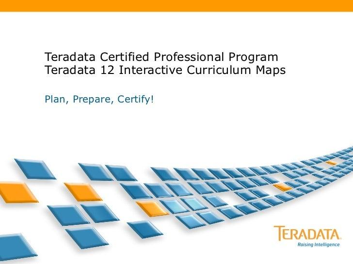 Teradata Certified Professional Program Teradata 12 Interactive Curriculum Maps Plan, Prepare, Certify!