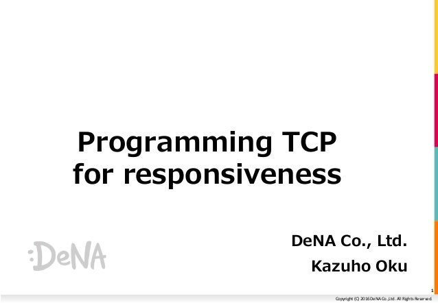 Copyright (C) 2016 DeNA Co.,Ltd. All Rights Reserved. Programming TCP for responsiveness DeNA Co., Ltd. Kazuho Oku 1