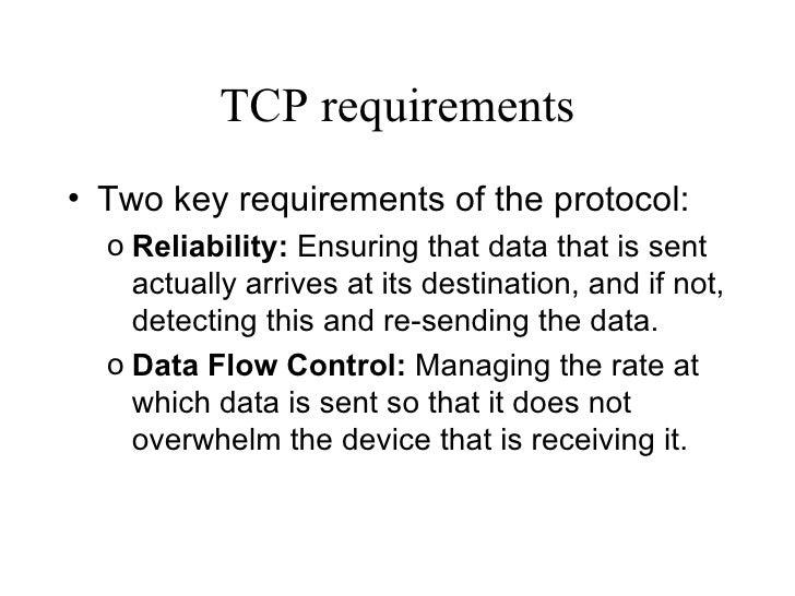 TCP requirements <ul><li>Two key requirements of the protocol: </li></ul><ul><ul><li>Reliability:  Ensuring that data that...
