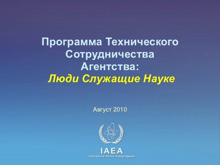 Программа Технического Сотрудничества  Агентства:    Люди   Служащие Науке Август  2010