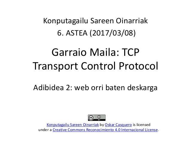 Garraio Maila: TCP Transport Control Protocol Konputagailu Sareen Oinarriak 6. ASTEA (2017/03/08) Konputagailu Sareen Oina...