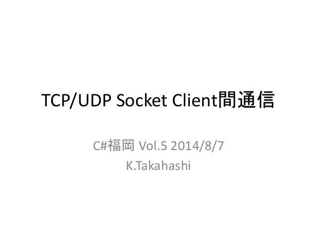 TCP/UDP Socket Client間通信 C#福岡 Vol.5 2014/8/7 K.Takahashi