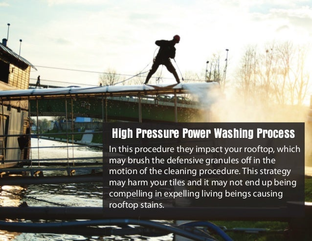 In this procedure they impact your rooftop, which may brush the defensive granules off in the motion of the cleaning proced...