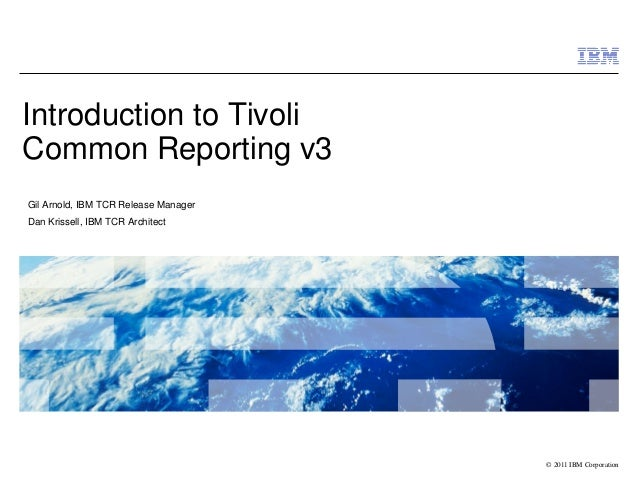 © 2011 IBM Corporation Introduction to Tivoli Common Reporting v3 Gil Arnold, IBM TCR Release Manager Dan Krissell, IBM TC...