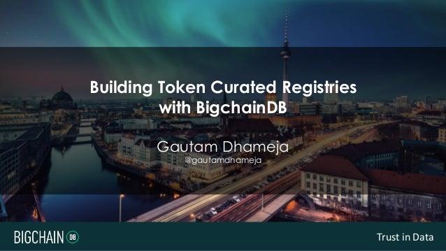 Trust in Data Building Token Curated Registries with BigchainDB Gautam Dhameja @gautamdhameja