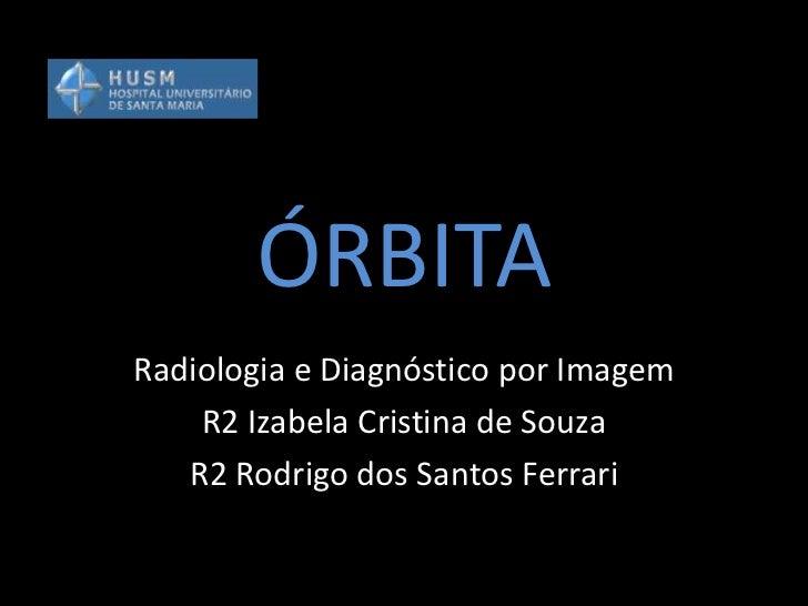 ÓRBITARadiologia e Diagnóstico por Imagem    R2 Izabela Cristina de Souza   R2 Rodrigo dos Santos Ferrari