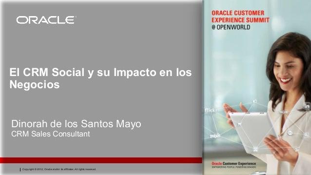 El CRM Social y su Impacto en losNegociosDinorah de los Santos MayoCRM Sales Consultant  Copyright © 2012, Oracle and/or i...