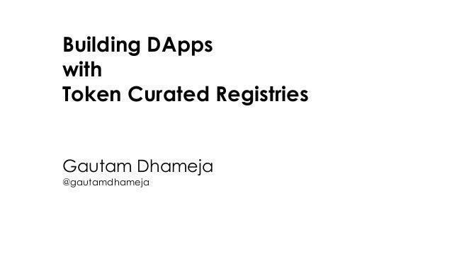 Building DApps with Token Curated Registries Gautam Dhameja @gautamdhameja