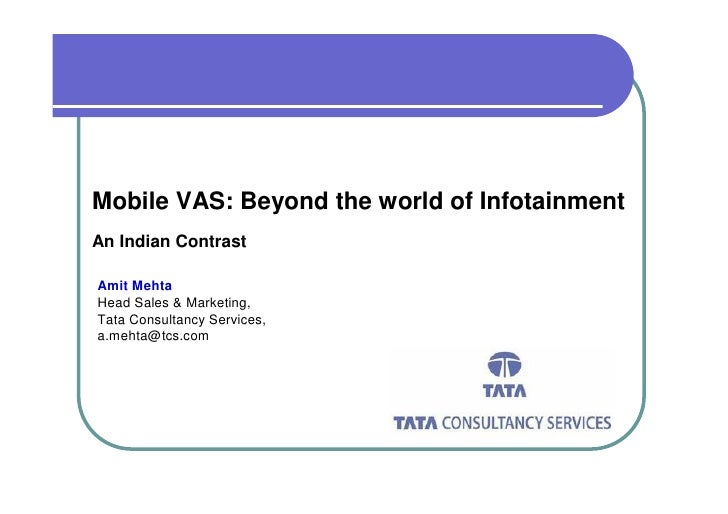 Mobile VAS: Beyond the world of Infotainment An Indian Contrast  Amit Mehta Head Sales & Marketing, Tata Consultancy Servi...