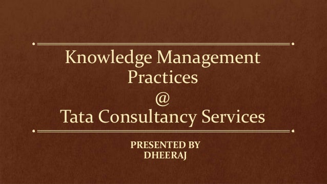 Knowledge Management        Practices           @Tata Consultancy Services        PRESENTED BY          DHEERAJ