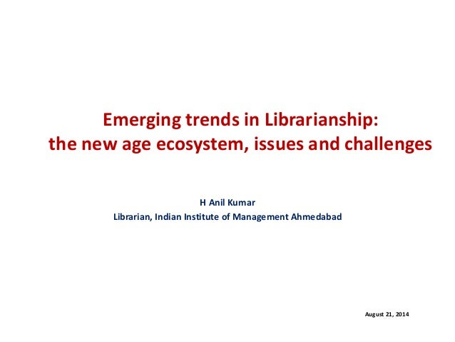 Emerging trends in Librarianship: the new age ecosystem, issues and challenges  H Anil Kumar  Librarian, Indian Institute ...