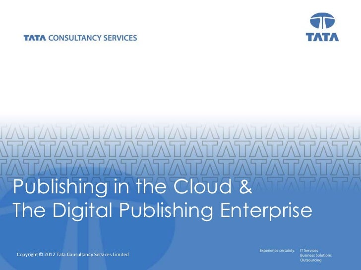 Publishing in the Cloud &The Digital Publishing EnterpriseCopyright © 2012 Tata Consultancy Services Limited   Copyright ©...