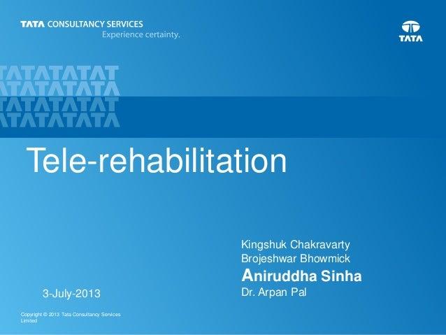 1Copyright © 2013 Tata Consultancy Services Limited Tele-rehabilitation Kingshuk Chakravarty Brojeshwar Bhowmick Aniruddha...