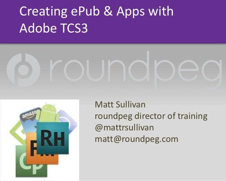 Creating ePub &Apps with Adobe TCS3<br />Matt Sullivan<br />roundpeg director of training<br />@mattrsullivan<br />matt@ro...