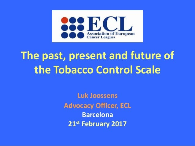 The past, present and future of the Tobacco Control Scale Luk Joossens Advocacy Officer, ECL Barcelona 21st February 2017