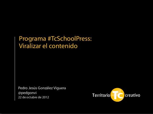 Programa #TcSchoolPress:Viralizar el contenidoPedro Jesús González Viguera@pedgonvi22 de octubre de 2012