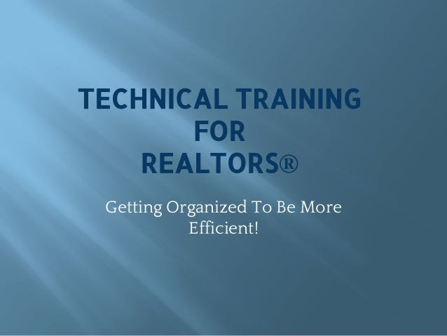 TECHNICAL TRAINING FOR REALTORS® Getting Organized To Be More Efficient!