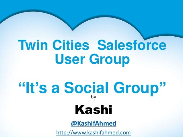 """Twin Cities SalesforceUser Group""""It's a Social Group""""byKashi@KashifAhmedhttp://www.kashifahmed.com"""